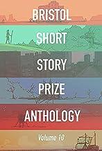 Bristol Short Story Prize Anthology Volume 10 (Bristol Short Story Prize Anthologies)