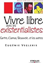 Vivre libre aves les existentialistes : Sartre, Camus, Beauvoir... et les autres