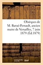 Obsèques de M. Barué-Perrault: Ancien maire de Versailles, ancien président du tribunal de commerce, conseiller municipal, administrateur des ... etc., chevalier de la légion d'honneur