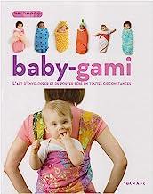 Baby-gami: L'art d'envelopper et de porter bébé en toutes circonstances