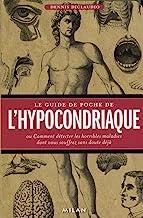 Le guide de poche de l' hypocondriaque: Ou Comment détecter les horribles maladies dont vous souffrez sans doute déjà