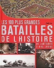 Les 100 plus grandes batailles de l'histoire: De l'antiquité à nos jours