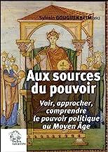 Aux sources du pouvoir: Voir, approcher, comprendre le pouvoir politique au Moyen Age