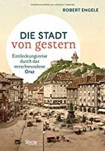 Graz: Die Stadt von gestern. Entdeckungsreise durch das verschwundene Graz