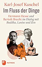 Im Fluss der Dinge: Hermann Hesse und Bertolt Brecht im Dialog mit Buddha, Laotse und Zen