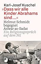 Dass wir alle Kinder Abrahams sind ...: Helmut Schmidt begegnet Anwar as-Sadat. Ein Religionsgespräch auf dem Nil