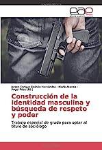 Construcción de la identidad masculina y búsqueda de respeto y poder: Trabajo especial de grado para optar al título de sociólogo