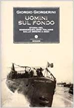 Uomini sul fondo. Storia del sommergibilismo italiano dalle origini a oggi