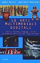 Le arti multimediali digitali. Storia, tecniche, linguaggi, etiche ed estetiche del nuovo millennio