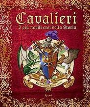 Cavalieri. I più nobili eroi della storia. Ediz. a colori