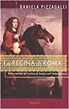 La regina di Roma. Vita e misteri di Cristina di Svezia nell'Italia barocca