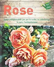 Rose. Guida indispensabile per la scelta, la coltivazione, le cure, l'ambientazione. Ediz. a colori