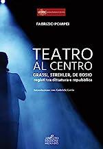 Teatro al centro. Grassi, Strehler, de Bosio: registi tra dittatura e repubblica