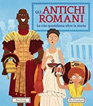 Gli antichi romani. La vita quotidiana oltre la storia. Ediz. a colori