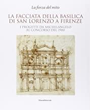 La facciata della basilica di San Lorenzo a Firenze. I progetti da Michelangelo al concorso del 1900. Catalogo della mostra. Ediz. illustrata
