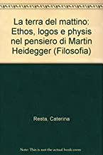 La terra del mattino. Ethos, logos e physis nel pensiero di Martin Heidegger