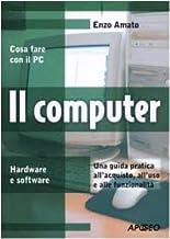 Il computer. Una guida pratica all'acquisto, all'uso e alle funzionalità
