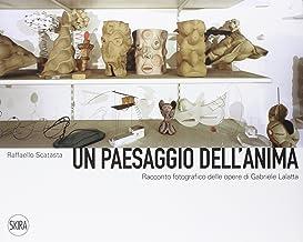 Un paesaggio dell'anima. Racconto fotografico delle opere di Gabriele Lalatta. Ediz. illustrata
