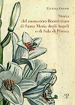 Storia del monastero benedettino di Santa Maria degli angeli o di Sala di Pistoia. Trascrizione integrale del testo originale di suor Angelica Liserani (650-1900)