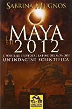 I maya e il 2012. È possibile prevedere la fine del mondo. Un'indagine scientifica