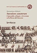 Saeculum sanctorum. Catacombe, reliquie e devozione nella Roma del Seicento