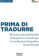 Prima di tradurre. Sei lezioni propedeutiche di linguistica testuale per la mediazione interculturale