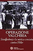 Operazione Valchiria. Stauffenberg e la mistica crociata contro Hitler