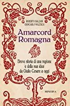 Amarcord Romagna. Breve storia di una regione (e della sua idea) da Giulio Cesare a oggi