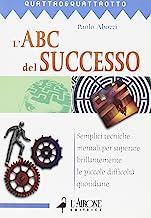 L'ABC del successo. Semplici tecniche mentali per superare brillantemente le piccole difficoltà quotidiane