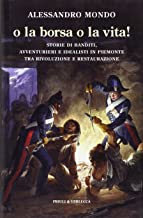 O la borsa o la vita. Storie di banditi, avventurieri e idealisti in Piemonte tra rivoluzione e restaurazione