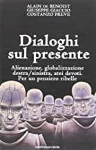 Dialoghi sul presente. Alienazione, globalizzazione, Destra/Sinistra, atei devoti. Per un pensiero ribelle