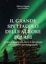 Il grande spettacolo delle aurore polari. Come si originano, dove si osservano e le tecniche per fotografarle