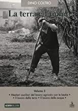 La terra e l'uomo. Cultura materiale del mondo agricolo veneto. Mestieri ausiliari del lavoro agricolo con le bestie. Il lavoro della terra. Il lavoro delle acque (Vol. 3)