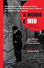Il mondo è mio. Storie d'amore e di resistenza di donne leader da 12 Paesi del Mediterraneo a Palermo per fondare la Rete Jasmine. Con DVD video