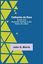 Catharine De Bora; Social And Domestic Scenes In The Home Of Luther