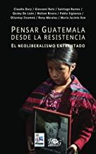 Pensar Guatemala desde la resistencia. El neoliberalismo enfrentado