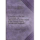 A treatise on the law of carriers : as administered in the courts of the United States, Canada and England. 3
