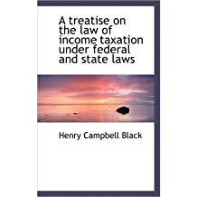 [(A Treatise on the Law of Income Taxation Under Federal and State Laws )] [Author: Henry Campbell Black] [Nov-2009]