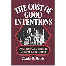 [(The Cost of Good Intentions: New York City and the Liberal Experiment * * )] [Author: Charles R. Morris] [Jun-1980]