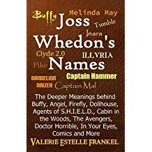 [(Joss Whedon's Names: The Deeper Meanings Behind Buffy, Angel, Firefly, Dollhouse, Agents of S.H.I.E.L.D., Cabin in the Woods, the Avengers,)] [Author: Valerie Estelle Frankel] published on (May, 2014)