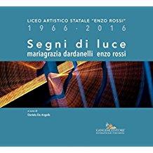 """Segni di luce. Mariagrazia Dardanelli – Enzo Rossi: Liceo Artistico Statale """"Enzo Rossi� 1966-2016"""