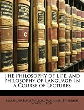 [(The Philosophy of Life, and Philosophy of Language : In a Course of Lectures)] [By (author) Alexander James William Morrison ] published on (March, 2010)