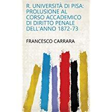 R. università di Pisa: prolusione al corso accademico di diritto penale dell'anno 1872-73